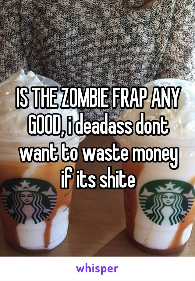 IS THE ZOMBIE FRAP ANY GOOD, i deadass dont want to waste money if its shite
