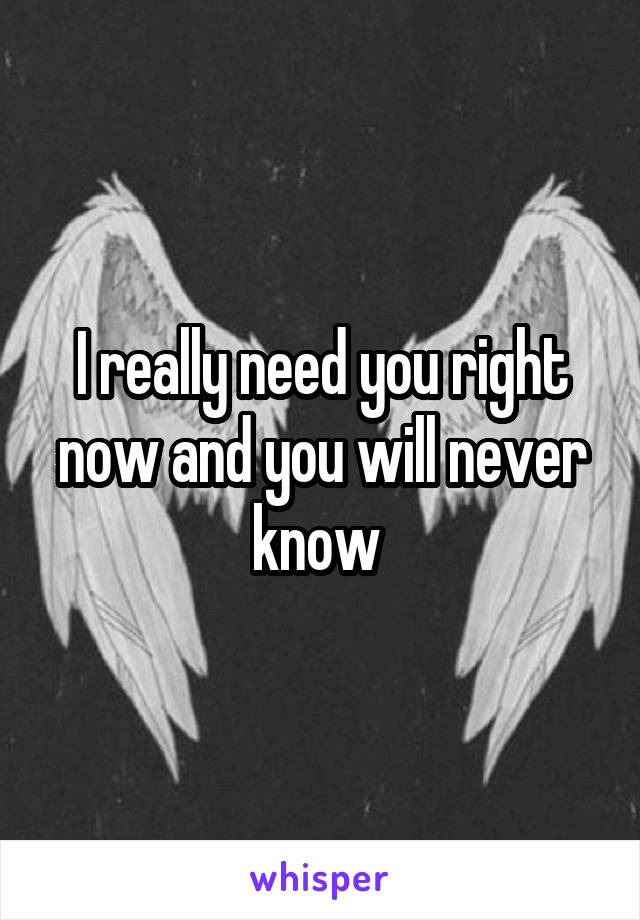 I really need you right now and you will never know