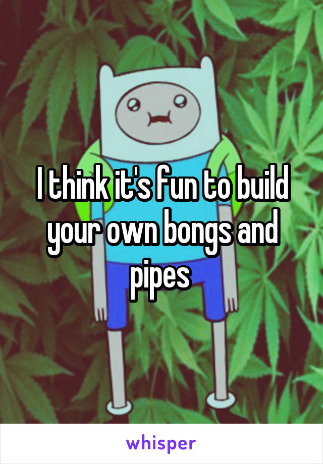 I think it's fun to build your own bongs and pipes