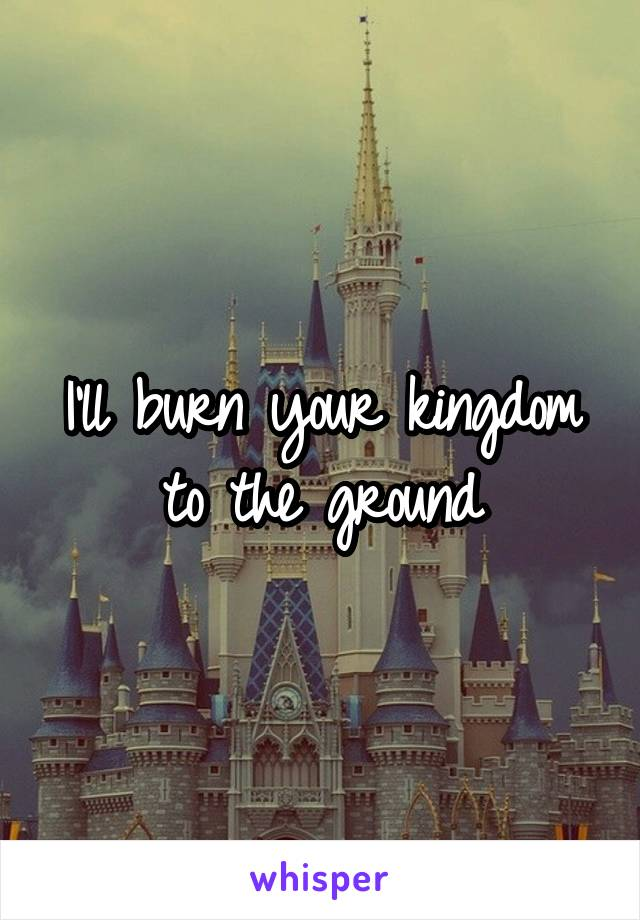 I'll burn your kingdom to the ground