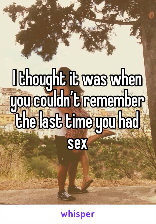 I thought it was when you couldn't remember the last time you had sex