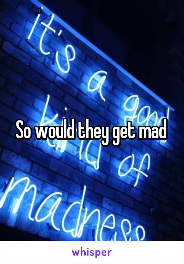 So would they get mad
