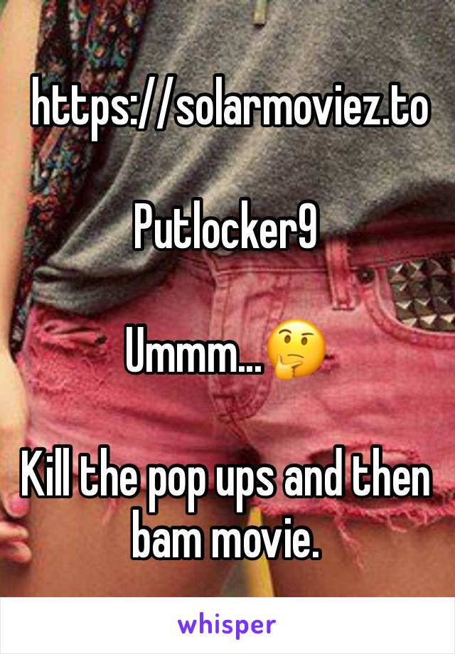 https://solarmoviez.to  Putlocker9  Ummm...🤔   Kill the pop ups and then bam movie.