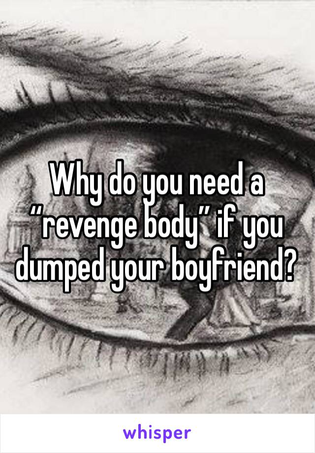 """Why do you need a """"revenge body"""" if you dumped your boyfriend?"""