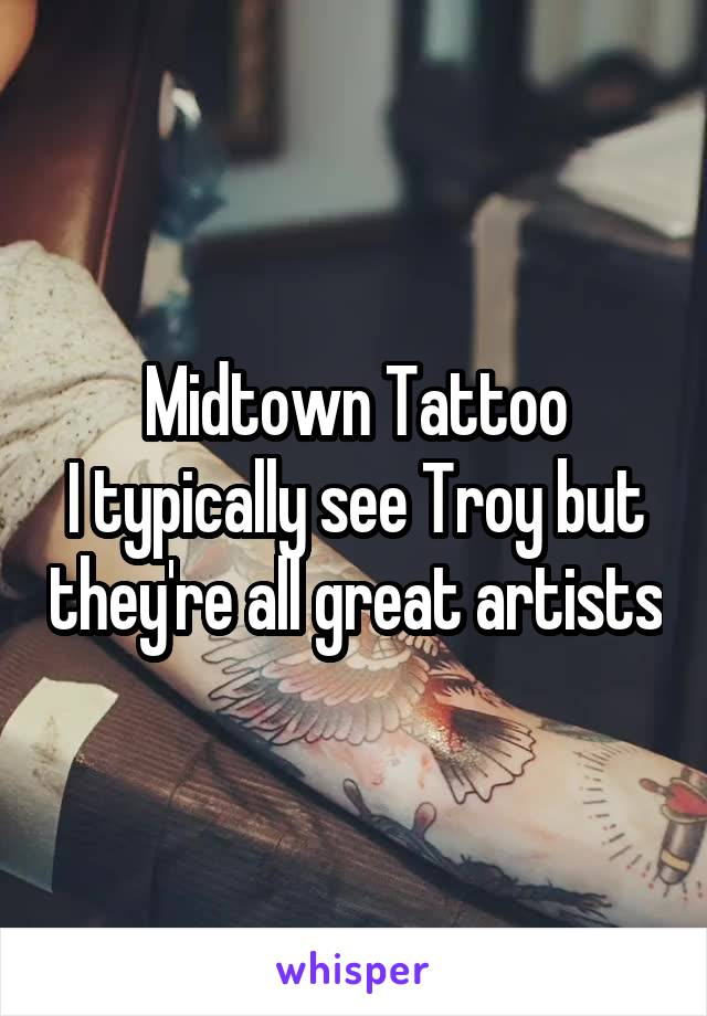 Midtown Tattoo I typically see Troy but they're all great artists