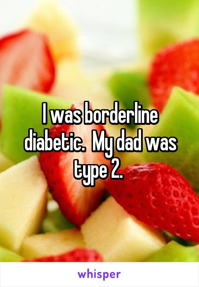 I was borderline diabetic.  My dad was type 2.
