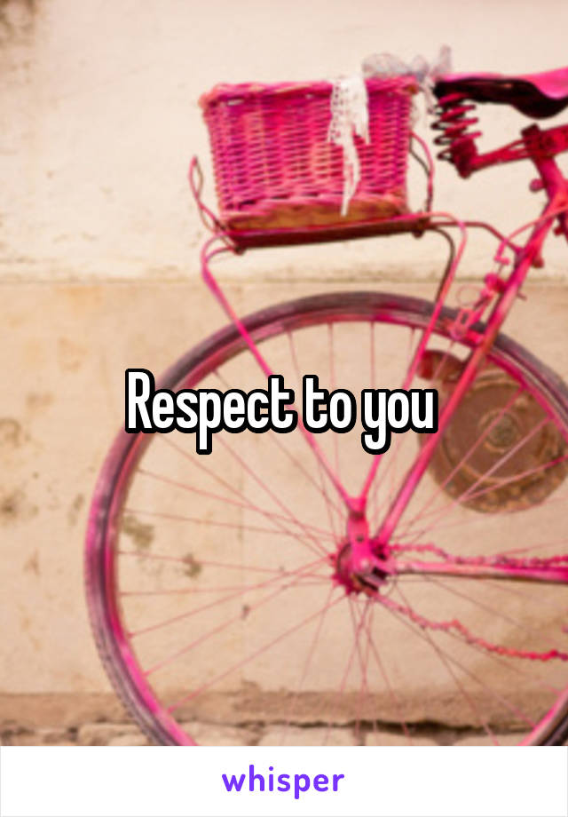 Respect to you