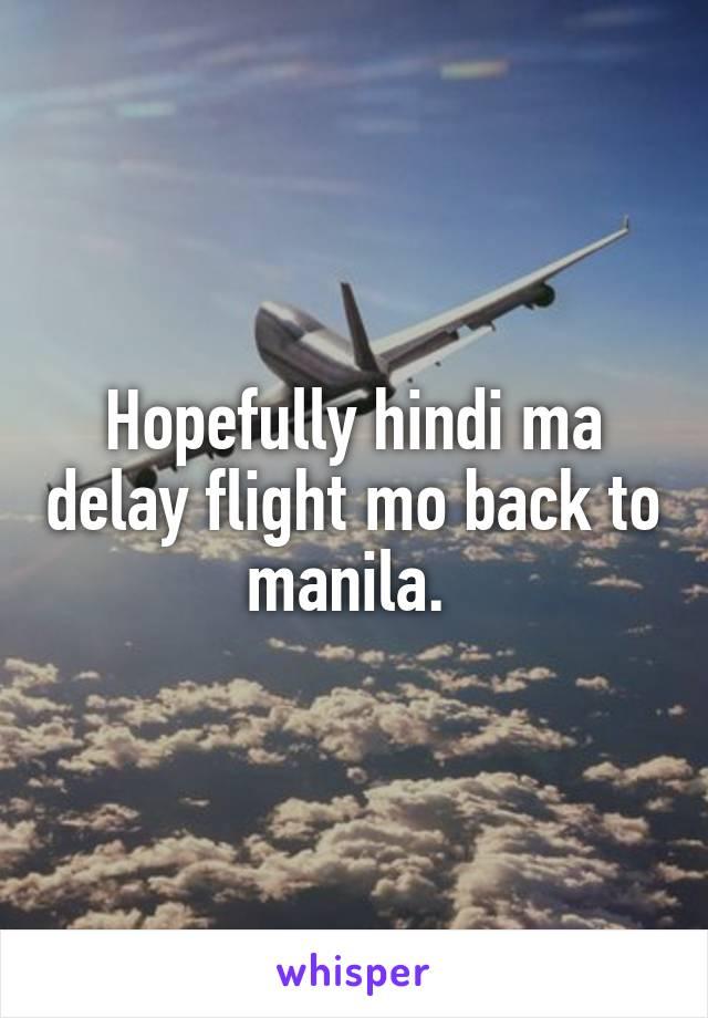 Hopefully hindi ma delay flight mo back to manila.