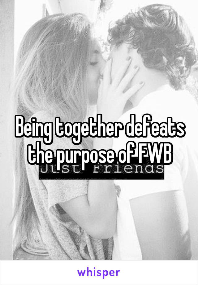 Being together defeats the purpose of FWB