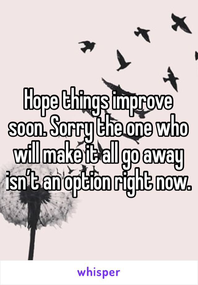 Hope things improve soon. Sorry the one who will make it all go away isn't an option right now.