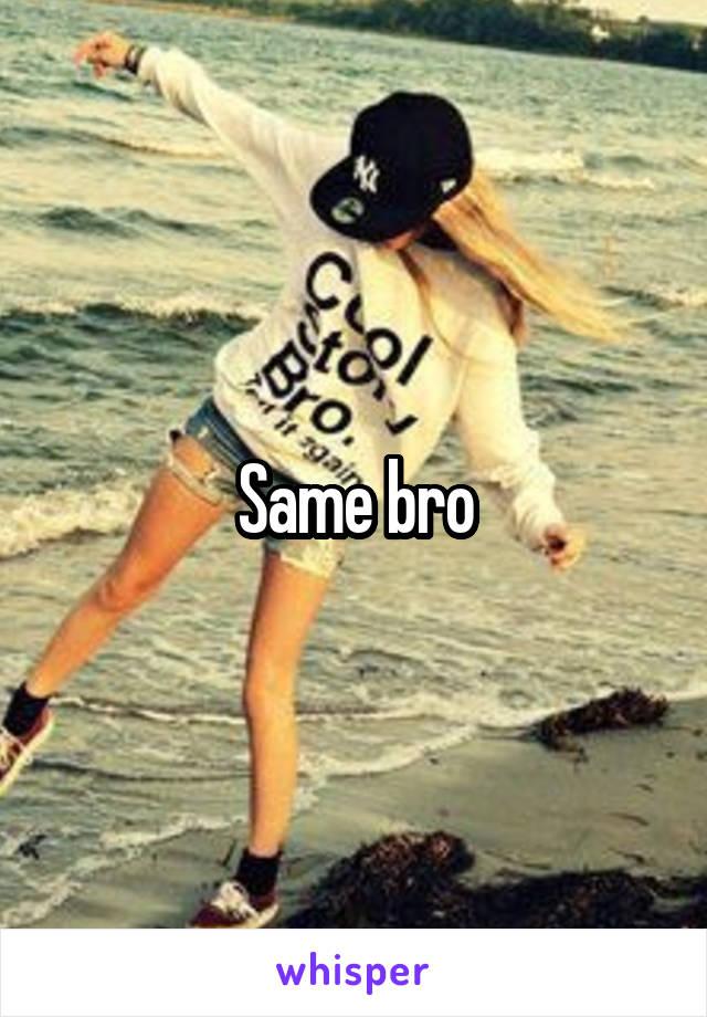 Same bro