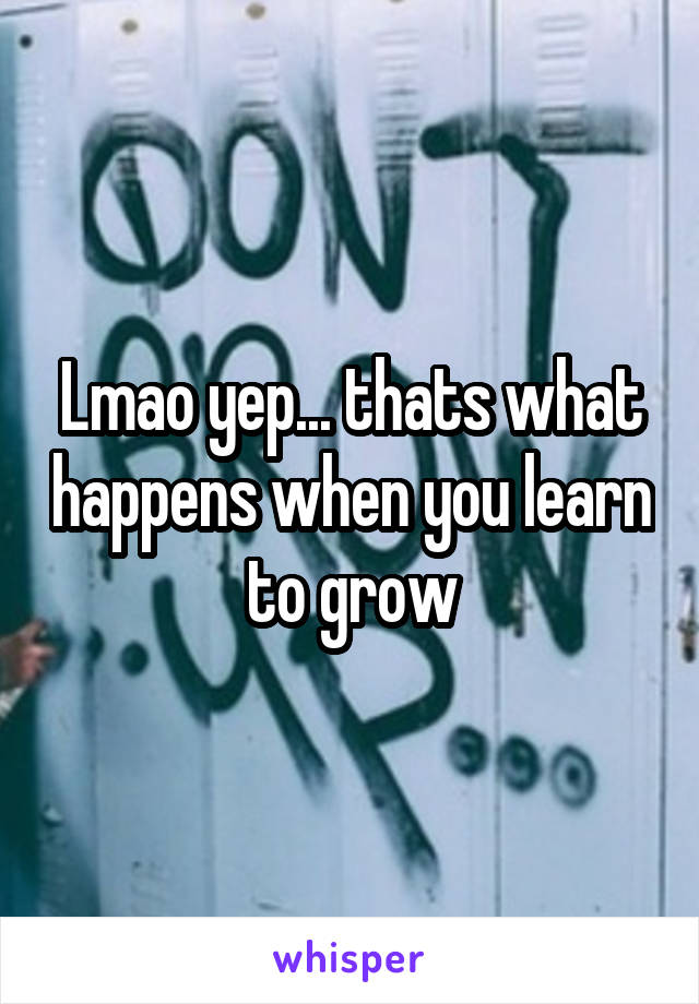 Lmao yep... thats what happens when you learn to grow