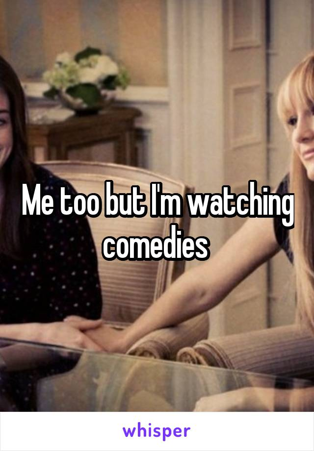 Me too but I'm watching comedies
