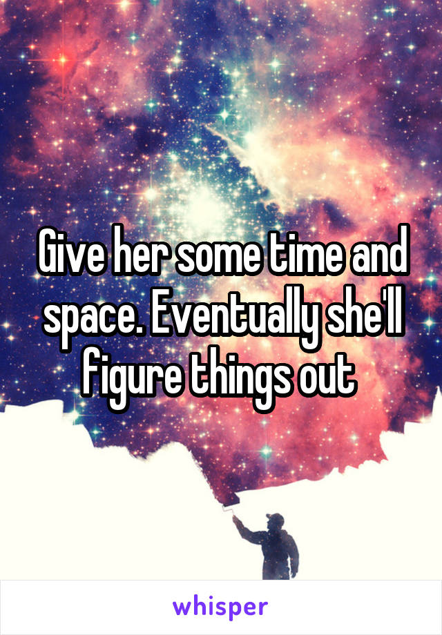 Give her some time and space. Eventually she'll figure things out