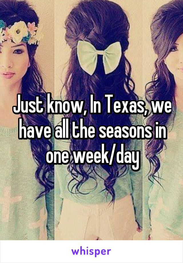 Just know, In Texas, we have all the seasons in one week/day
