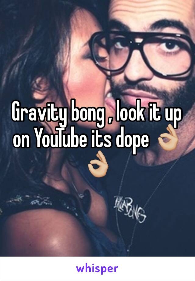 Gravity bong , look it up on YouTube its dope 👌🏼👌🏼