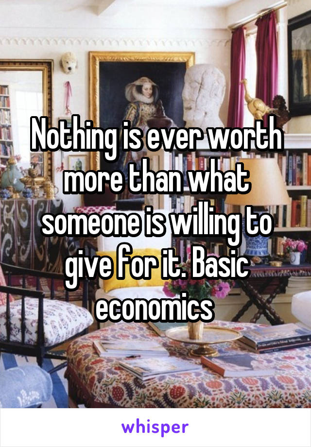 Nothing is ever worth more than what someone is willing to give for it. Basic economics