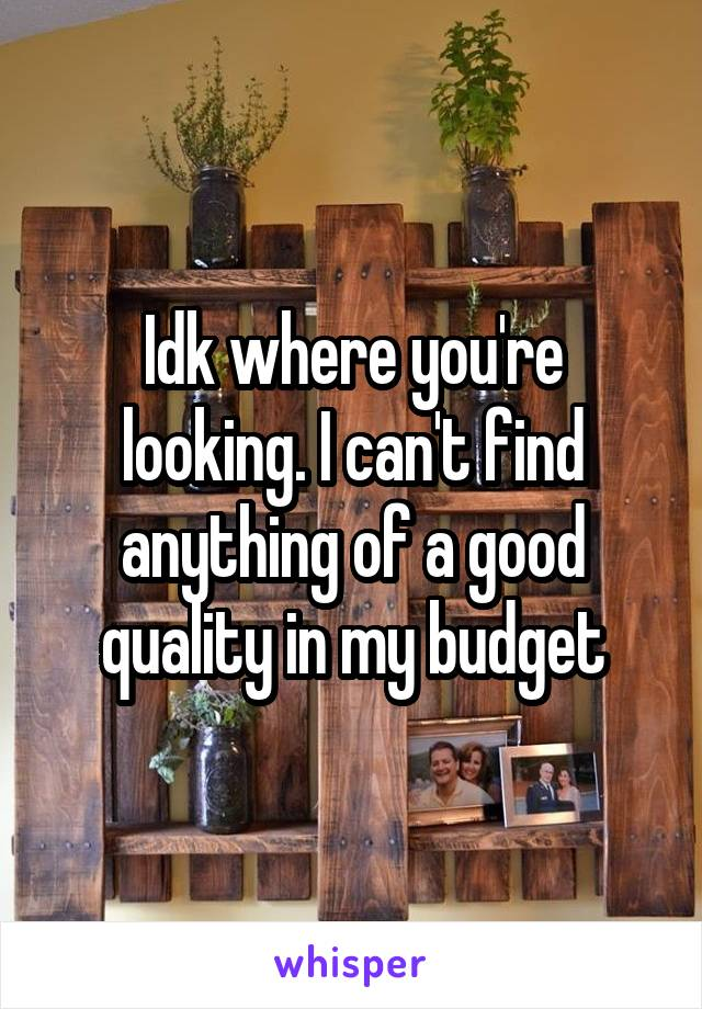 Idk where you're looking. I can't find anything of a good quality in my budget