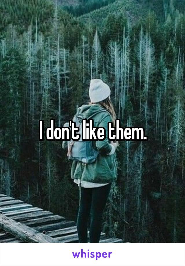 I don't like them.