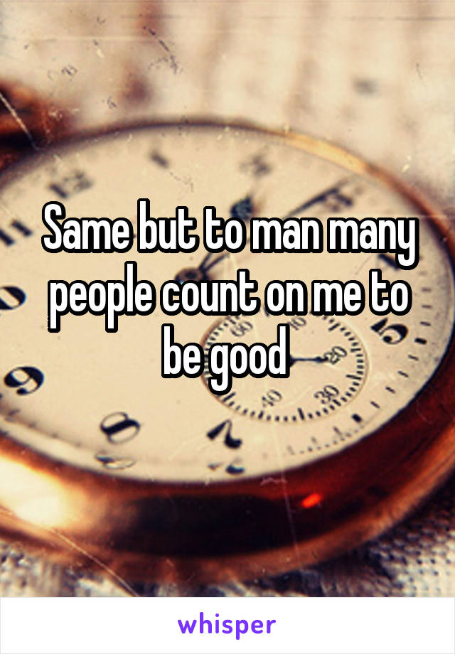 Same but to man many people count on me to be good