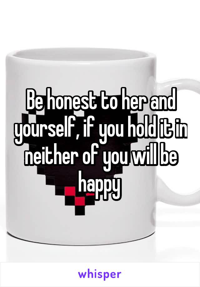 Be honest to her and yourself, if you hold it in neither of you will be happy