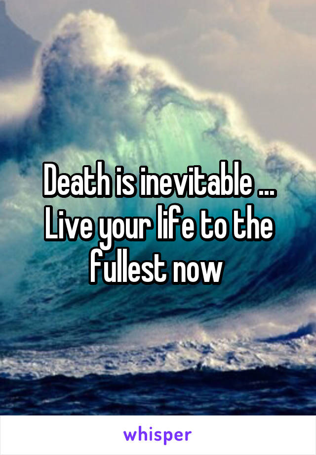Death is inevitable ... Live your life to the fullest now