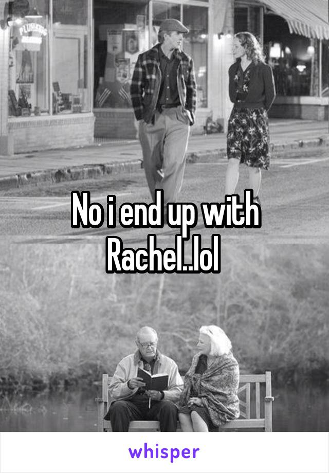 No i end up with Rachel..lol