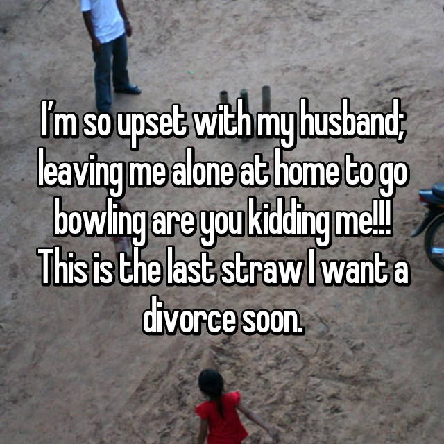 I'm so upset with my husband; leaving me alone at home to go bowling are you kidding me!!! This is the last straw I want a divorce soon.