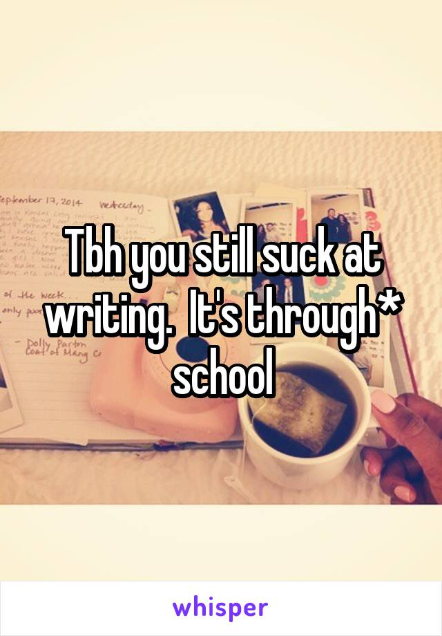 Tbh you still suck at writing.  It's through* school