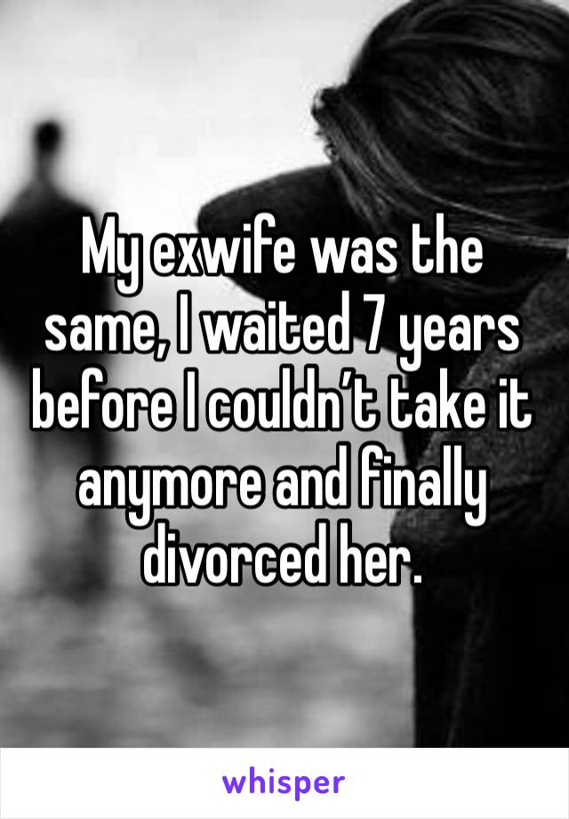 My exwife was the same, I waited 7 years before I couldn't take it anymore and finally divorced her.