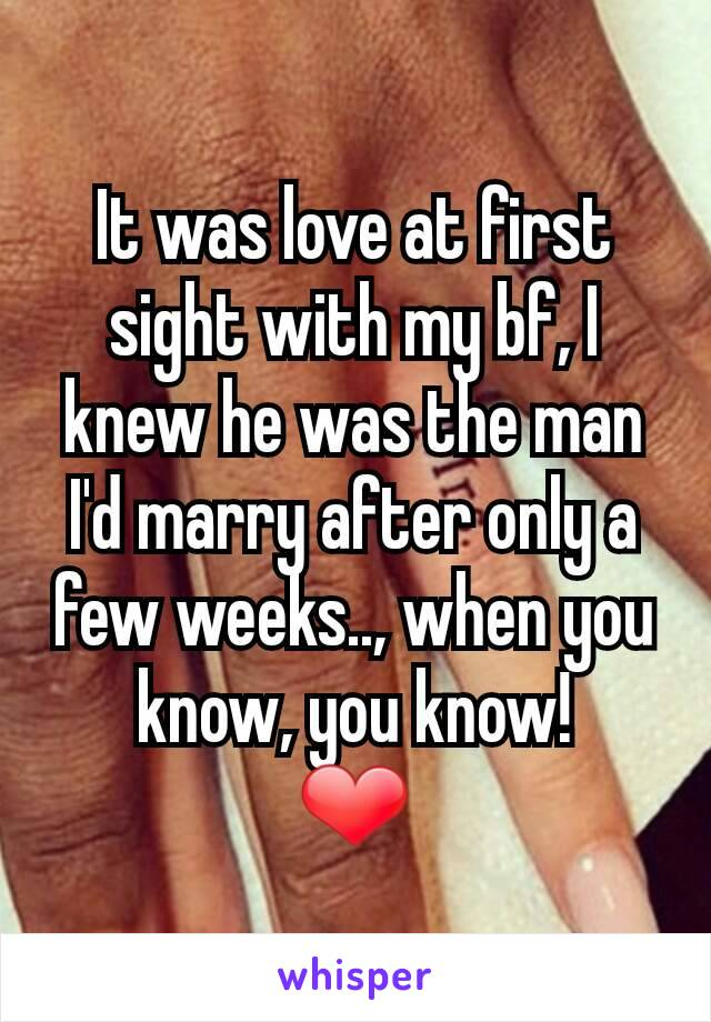 It was love at first sight with my bf, I knew he was the man I'd marry after only a few weeks.., when you know, you know! ❤