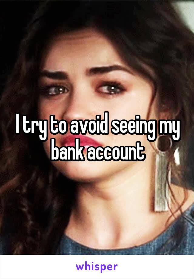 I try to avoid seeing my bank account