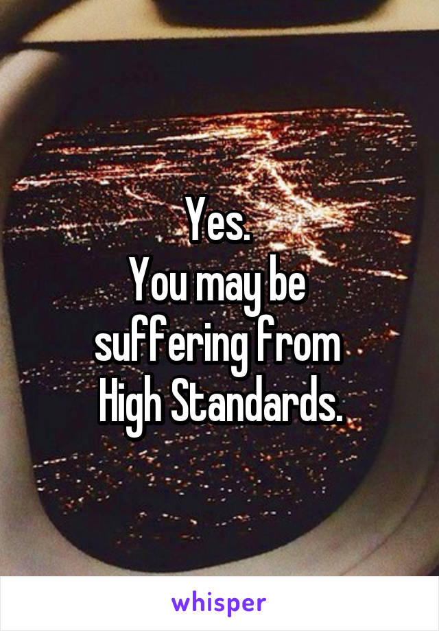 Yes.  You may be  suffering from  High Standards.