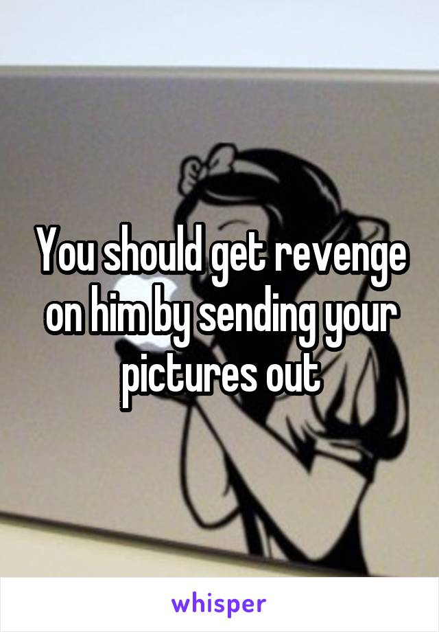 You should get revenge on him by sending your pictures out