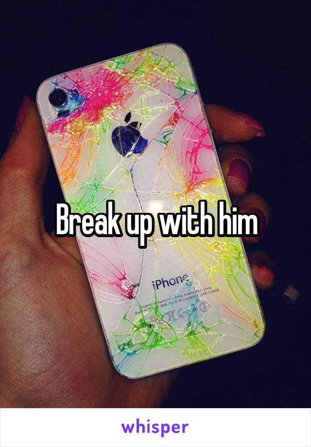 Break up with him