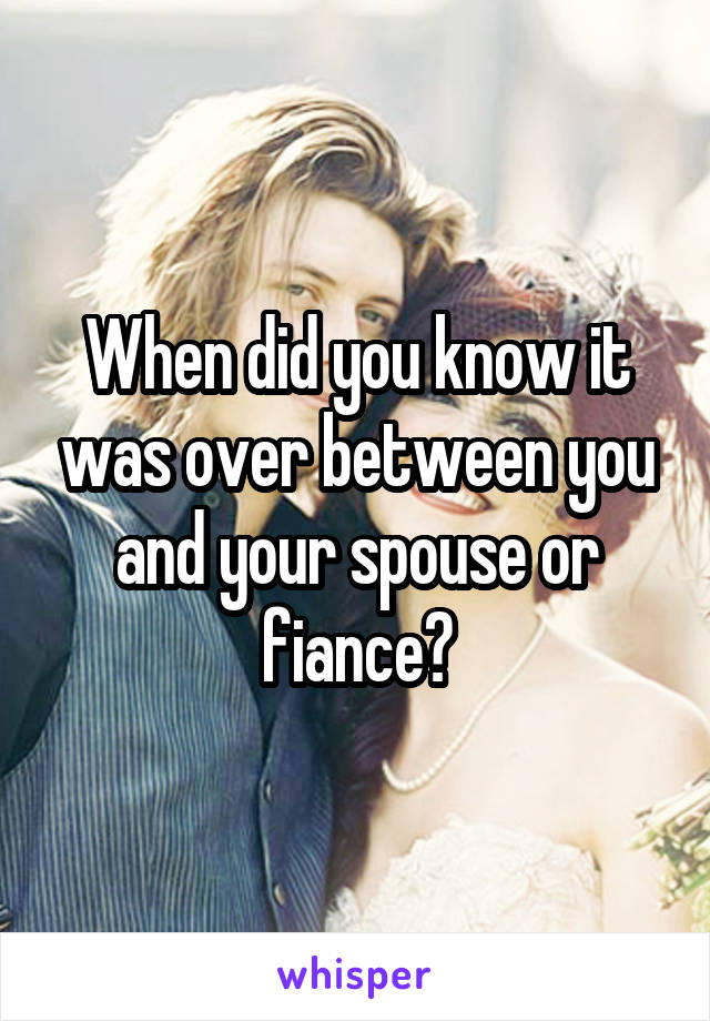 When did you know it was over between you and your spouse or fiance?