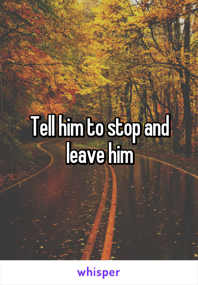 Tell him to stop and leave him