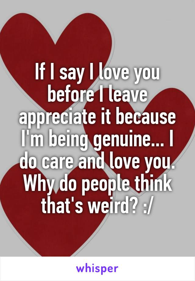 If I say I love you before I leave appreciate it because I'm being genuine... I do care and love you. Why do people think that's weird? :/