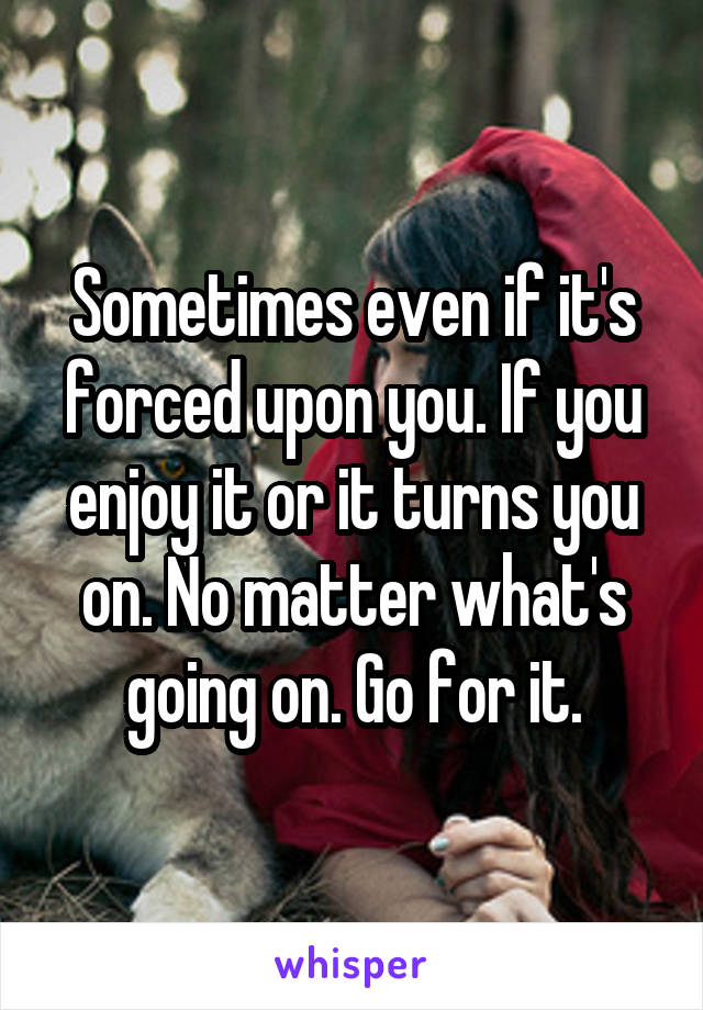 Sometimes even if it's forced upon you. If you enjoy it or it turns you on. No matter what's going on. Go for it.