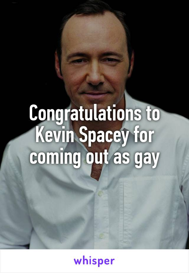 Congratulations to Kevin Spacey for coming out as gay