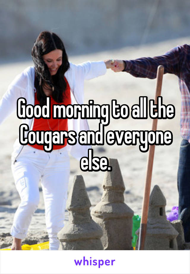 Good morning to all the Cougars and everyone else.