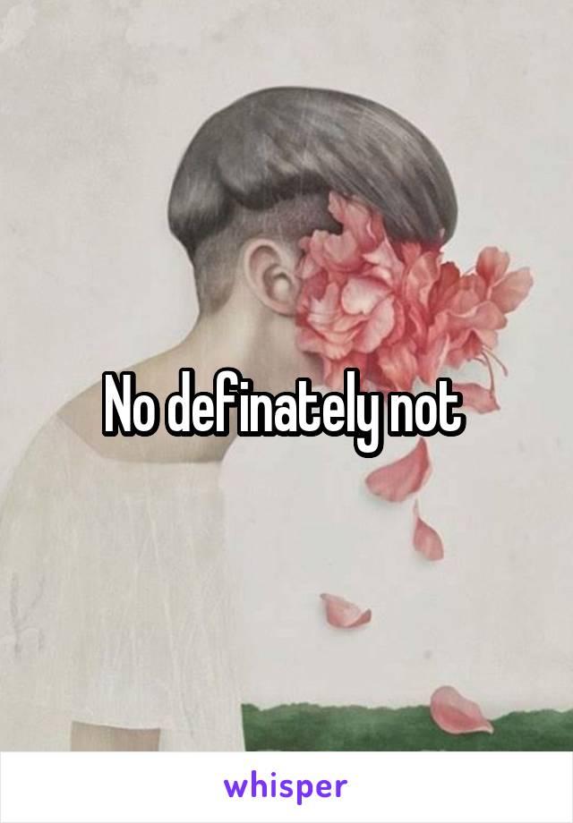 No definately not