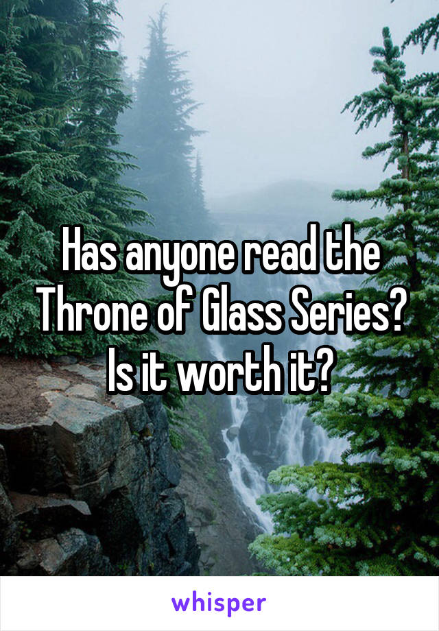 Has anyone read the Throne of Glass Series? Is it worth it?