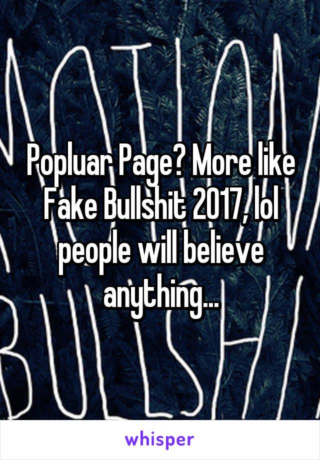 Popluar Page? More like Fake Bullshit 2017, lol people will believe anything...