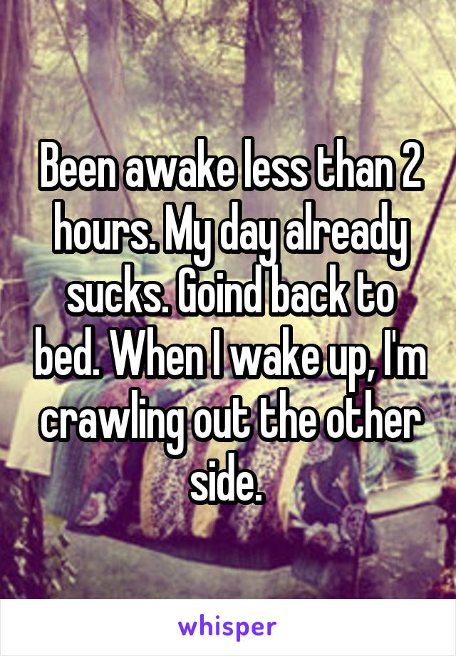 Been awake less than 2 hours. My day already sucks. Goind back to bed. When I wake up, I'm crawling out the other side.