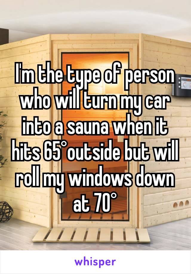 I'm the type of person who will turn my car into a sauna when it hits 65°outside but will roll my windows down at 70°