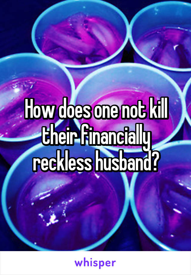 How does one not kill their financially reckless husband?