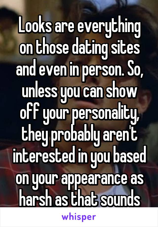 Looks are everything on those dating sites and even in person. So, unless you can show off your personality, they probably aren't interested in you based on your appearance as harsh as that sounds