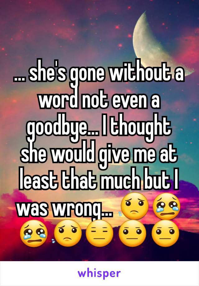 ... she's gone without a word not even a goodbye... I thought she would give me at least that much but I was wrong... 😟😢😢😟😑😐😐