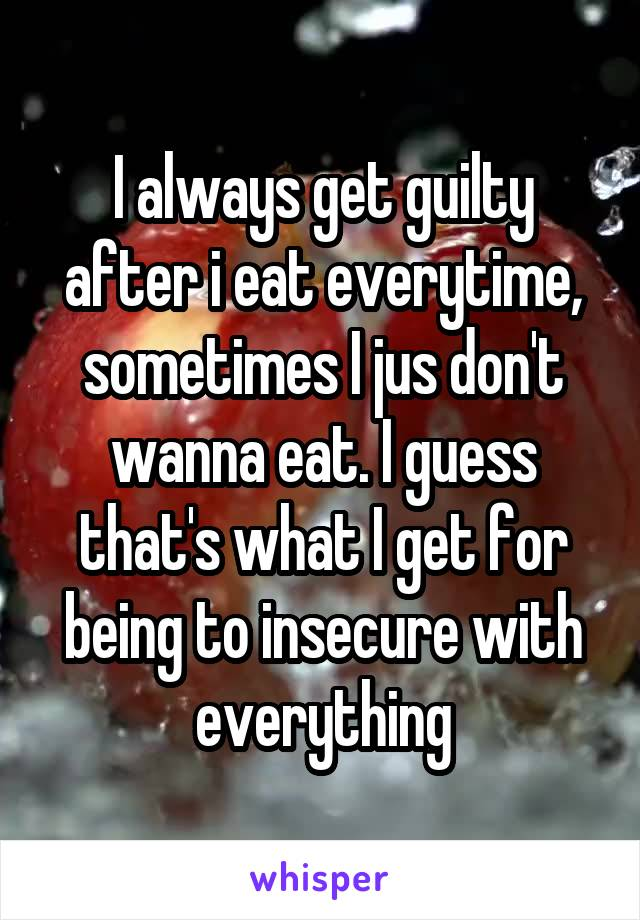 I always get guilty after i eat everytime, sometimes I jus don't wanna eat. I guess that's what I get for being to insecure with everything